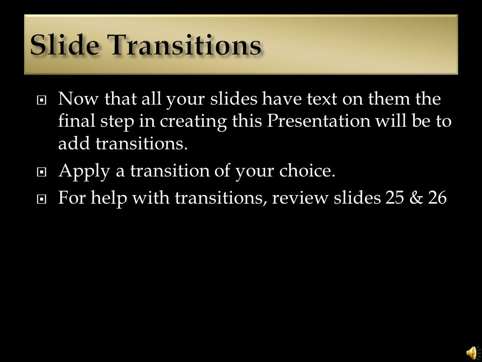 Now that all your slides have text on them the final step in creating this Presentation will be to add transitions.