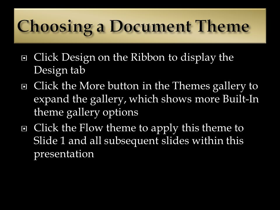 Click Design on the Ribbon to display the Design tab Click the More button in the Themes gallery to expand the gallery, which shows more Built-In theme gallery options Click the Flow theme to apply this theme to Slide 1 and all subsequent slides within this presentation
