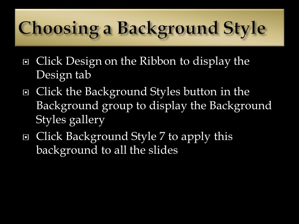 Click Design on the Ribbon to display the Design tab Click the Background Styles button in the Background group to display the Background Styles gallery Click Background Style 7 to apply this background to all the slides