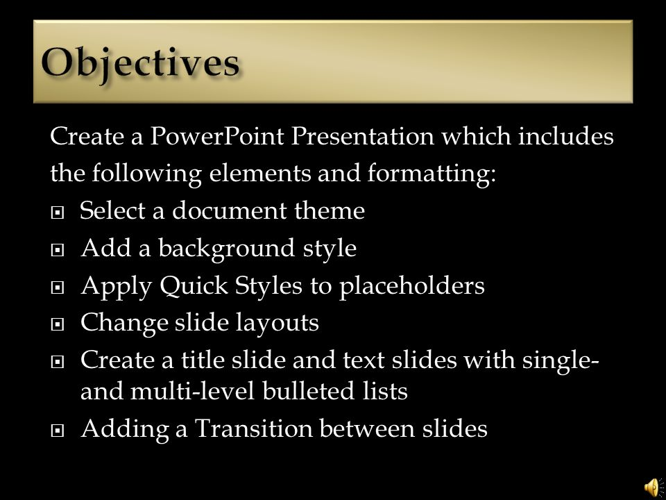 Create a PowerPoint Presentation which includes the following elements and formatting: Select a document theme Add a background style Apply Quick Styles to placeholders Change slide layouts Create a title slide and text slides with single- and multi-level bulleted lists Adding a Transition between slides
