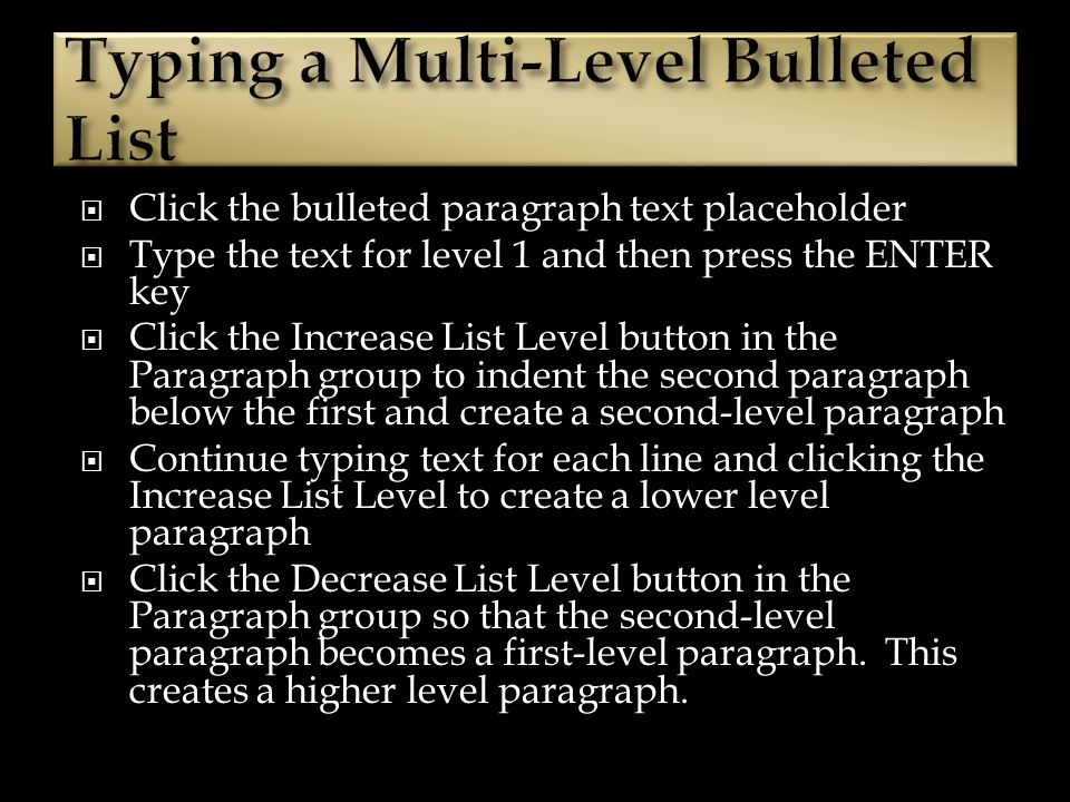 Click the bulleted paragraph text placeholder Type the text for level 1 and then press the ENTER key Click the Increase List Level button in the Paragraph group to indent the second paragraph below the first and create a second-level paragraph Continue typing text for each line and clicking the Increase List Level to create a lower level paragraph Click the Decrease List Level button in the Paragraph group so that the second-level paragraph becomes a first-level paragraph.