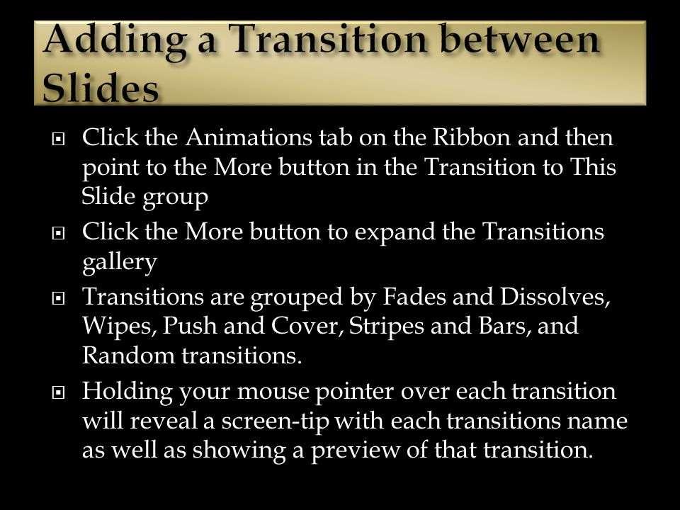 Click the Animations tab on the Ribbon and then point to the More button in the Transition to This Slide group Click the More button to expand the Transitions gallery Transitions are grouped by Fades and Dissolves, Wipes, Push and Cover, Stripes and Bars, and Random transitions.