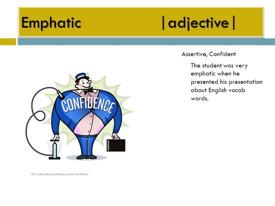Emphatic|adjective| Assertive, Confident The student was very emphatic when he presented his presentation about English vocab words.