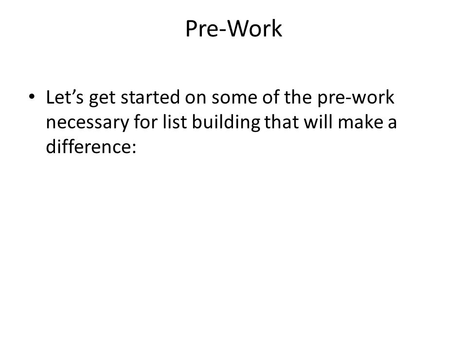 Pre-Work Lets get started on some of the pre-work necessary for list building that will make a difference: