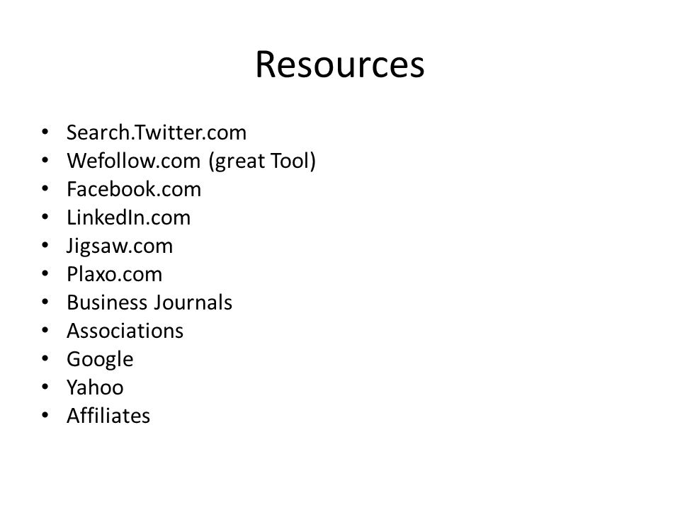 Resources Search.Twitter.com Wefollow.com (great Tool) Facebook.com LinkedIn.com Jigsaw.com Plaxo.com Business Journals Associations Google Yahoo Affiliates