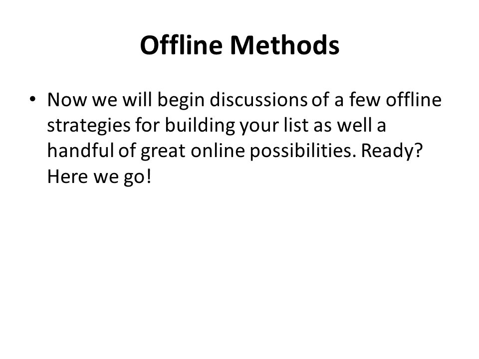 Offline Methods Now we will begin discussions of a few offline strategies for building your list as well a handful of great online possibilities.