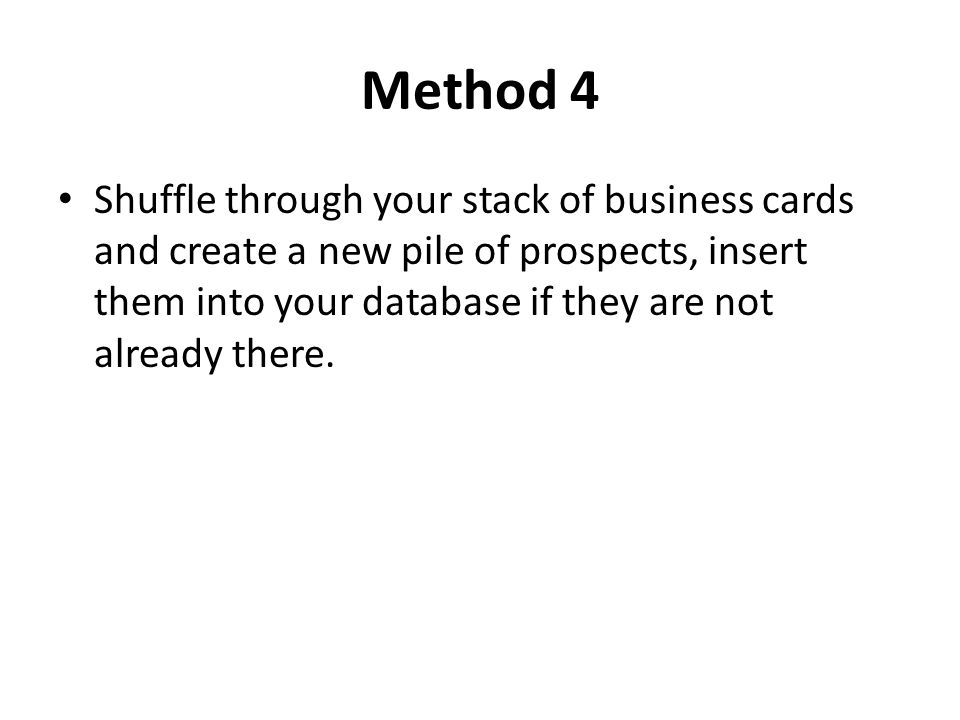 Method 4 Shuffle through your stack of business cards and create a new pile of prospects, insert them into your database if they are not already there.