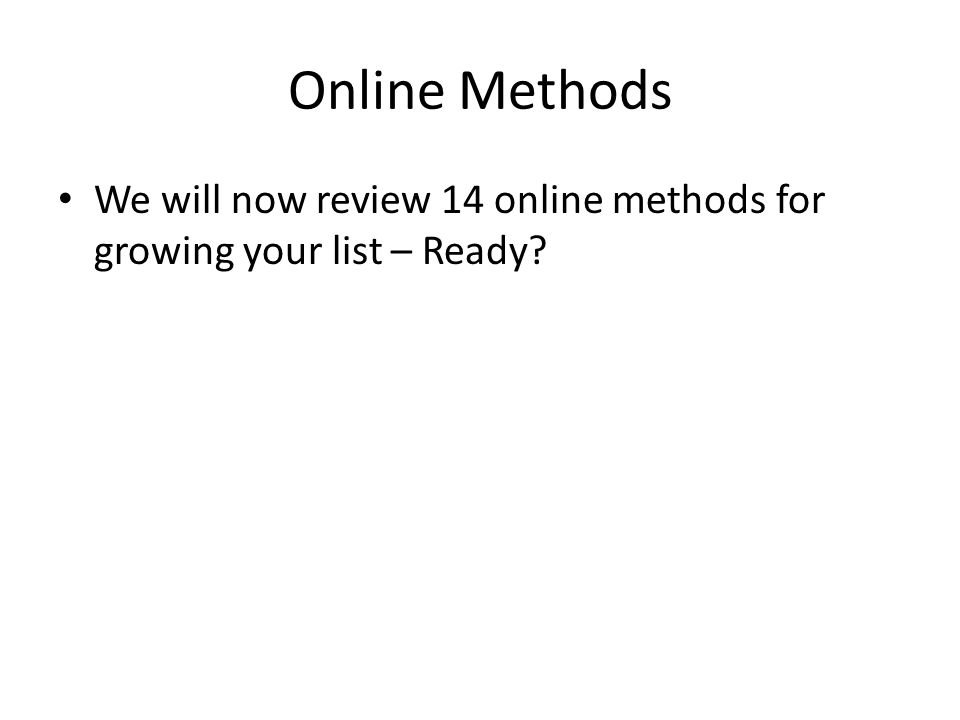 Online Methods We will now review 14 online methods for growing your list – Ready?