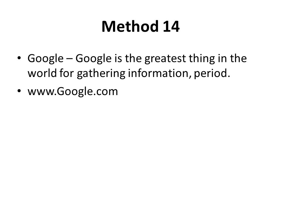 Method 14 Google – Google is the greatest thing in the world for gathering information, period.