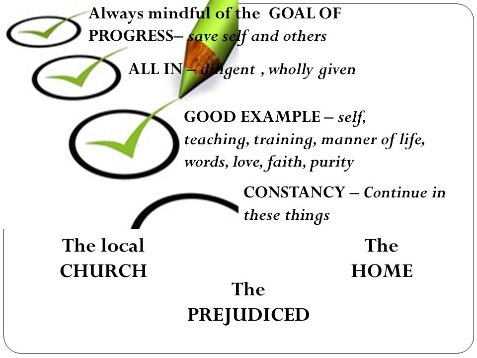 Always mindful of the GOAL OF PROGRESS– save self and others ALL IN – diligent, wholly given GOOD EXAMPLE – self, teaching, training, manner of life, words, love, faith, purity CONSTANCY – Continue in these things The local CHURCH The PREJUDICED The HOME