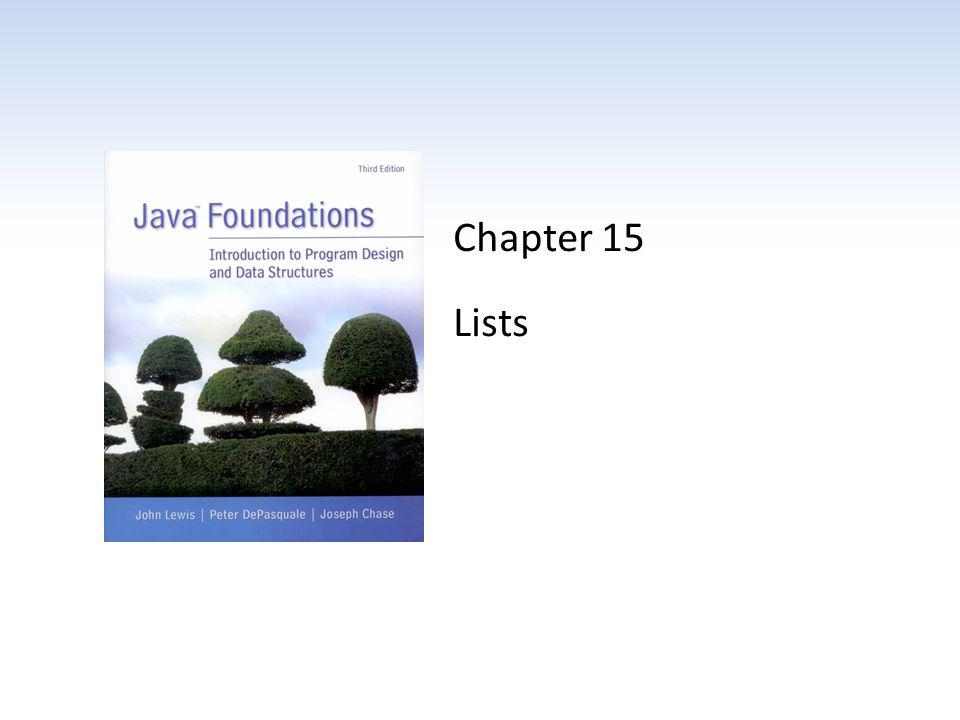 Chapter Scope Types of list collections Using lists to solve problems Various list implementations Comparing list implementations Java Foundations, 3rd Edition, Lewis/DePasquale/Chase15 - 2