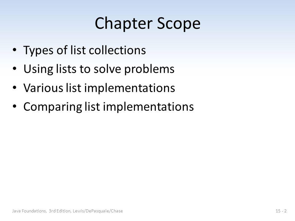 Chapter Scope Types of list collections Using lists to solve problems Various list implementations Comparing list implementations Java Foundations, 3r
