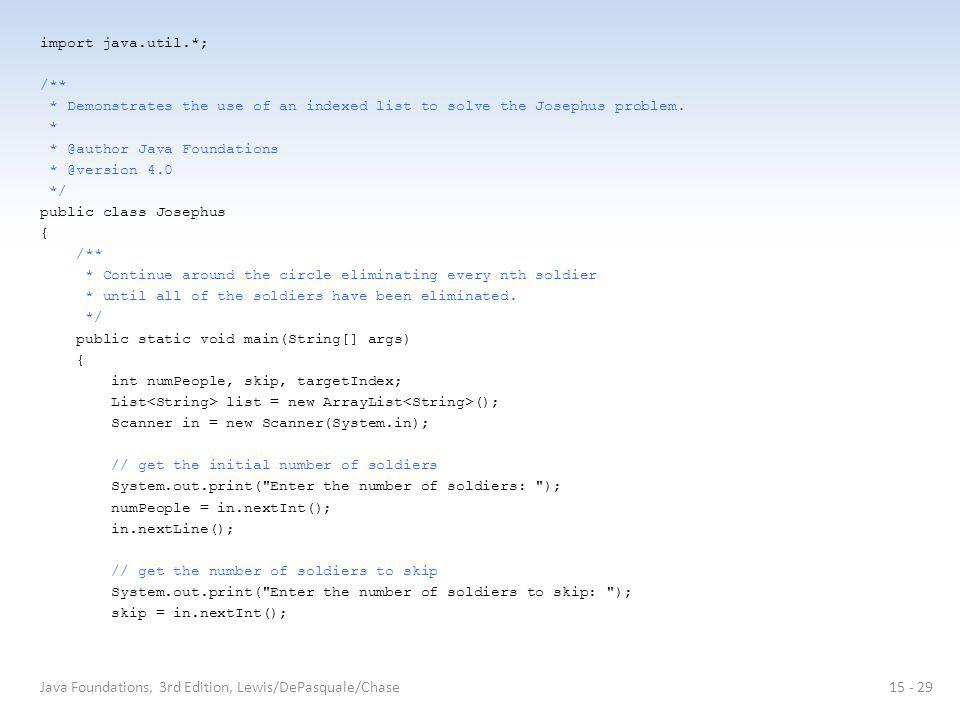 import java.util.*; /** * Demonstrates the use of an indexed list to solve the Josephus problem.