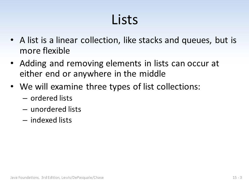 Lists A list is a linear collection, like stacks and queues, but is more flexible Adding and removing elements in lists can occur at either end or anywhere in the middle We will examine three types of list collections: – ordered lists – unordered lists – indexed lists Java Foundations, 3rd Edition, Lewis/DePasquale/Chase15 - 3