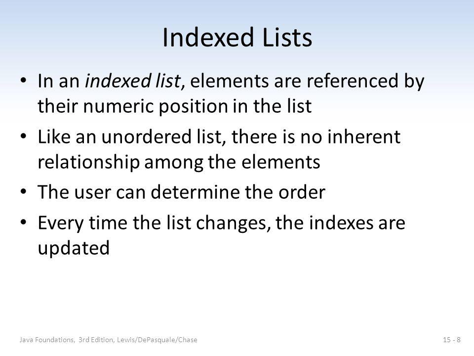 Indexed Lists An indexed list: Java Foundations, 3rd Edition, Lewis/DePasquale/Chase15 - 9