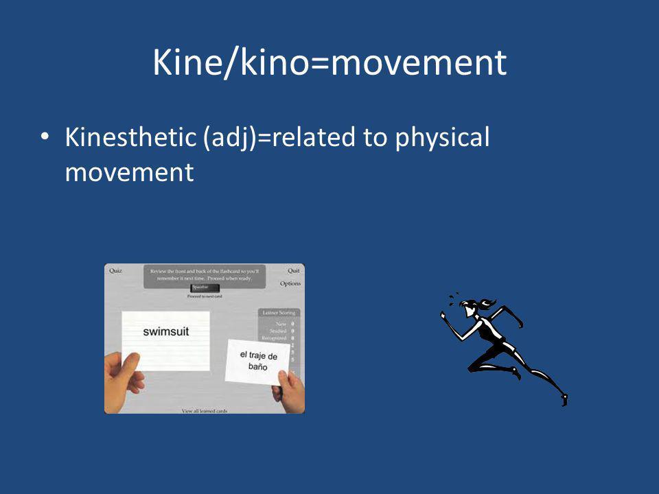 Kine/kino=movement Kinesthetic (adj)=related to physical movement