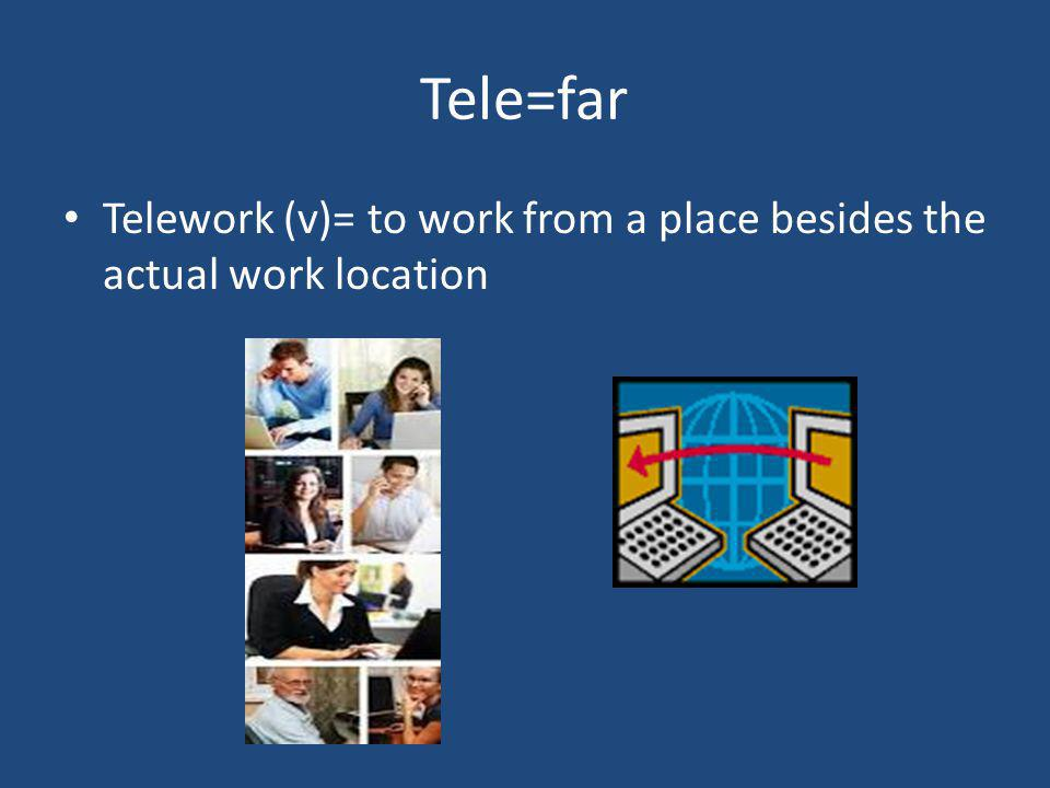 Tele=far Telework (v)= to work from a place besides the actual work location