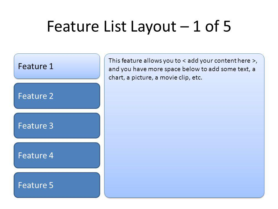 Feature List Layout – 2 of 5 Feature 1 Feature 2 Feature 3 Feature 4 Feature 5 This feature allows you to, and you have more space below to add some text, a chart, a picture, a movie clip, etc.
