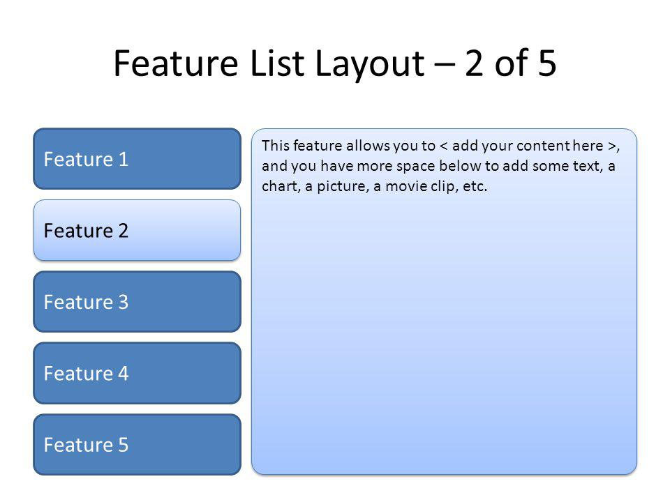 Feature List Layout – 3 of 5 Feature 1 Feature 2 Feature 3 Feature 4 Feature 5 This feature allows you to, and you have more space below to add some text, a chart, a picture, a movie clip, etc.