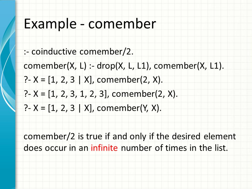 Example - comember :- coinductive comember/2. comember(X, L) :- drop(X, L, L1), comember(X, L1).
