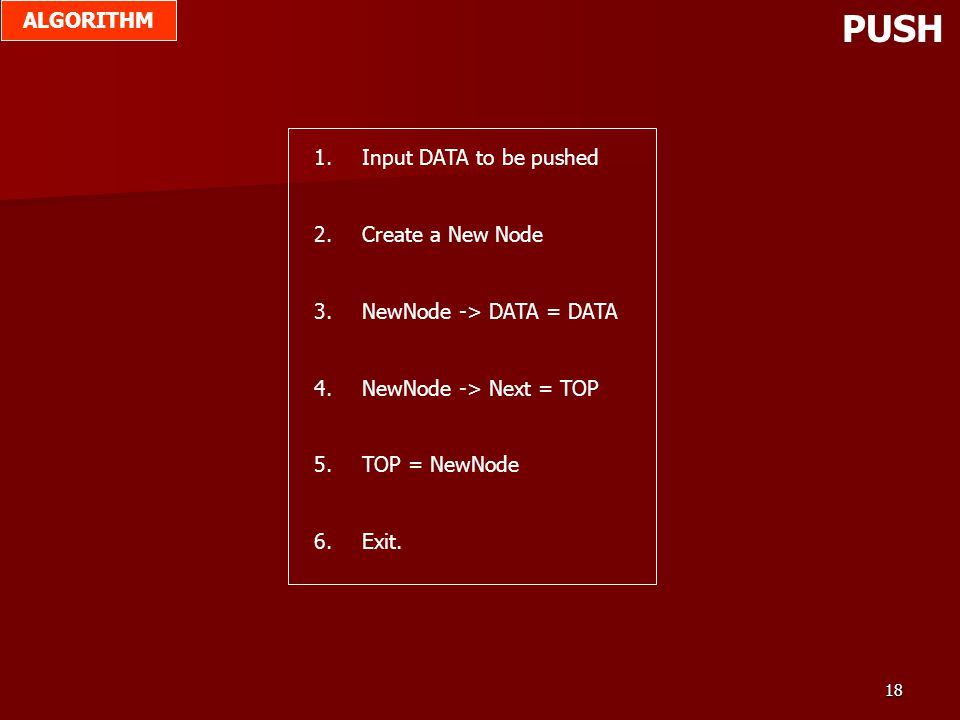 18 PUSH 1.Input DATA to be pushed 2.Create a New Node 3.NewNode -> DATA = DATA 4.NewNode -> Next = TOP 5.TOP = NewNode 6.Exit. ALGORITHM