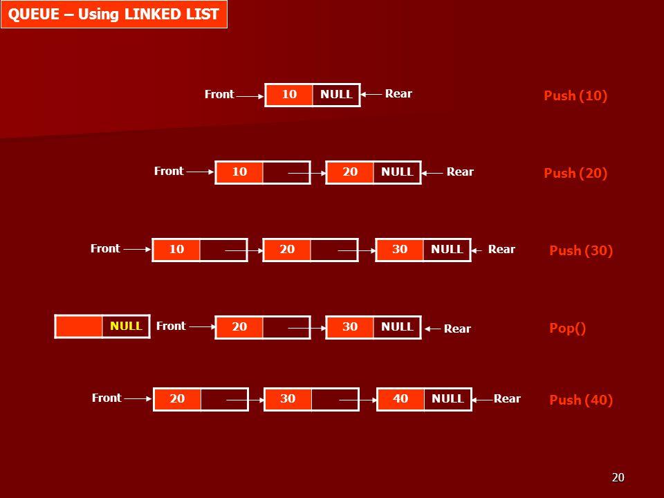 20 10NULL Push (10) Front 10 Push (20) 20NULL 10 Push (30) 2030NULL 20 Pop() 30NULL 20 Push (40) 3040NULL Rear Front Rear Front Rear NULL QUEUE – Usin
