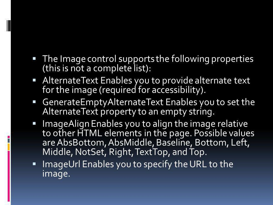 The Image control supports the following properties (this is not a complete list): AlternateText Enables you to provide alternate text for the image (required for accessibility).