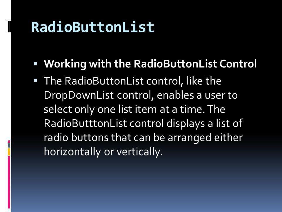 RadioButtonList Working with the RadioButtonList Control The RadioButtonList control, like the DropDownList control, enables a user to select only one list item at a time.