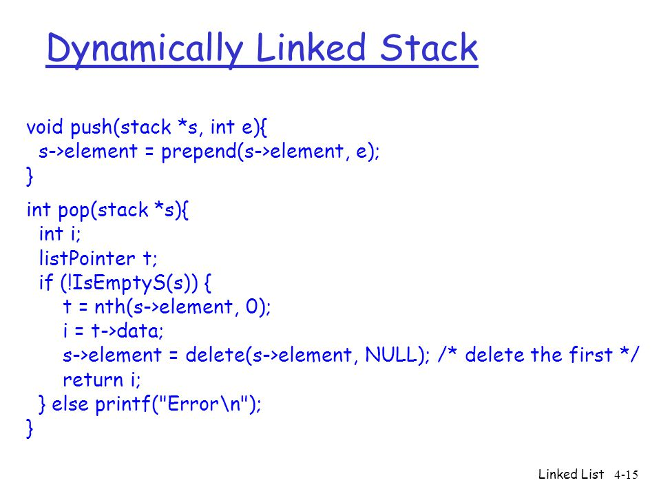 Linked List4-15 void push(stack *s, int e){ s->element = prepend(s->element, e); } int pop(stack *s){ int i; listPointer t; if (!IsEmptyS(s)) { t = nt