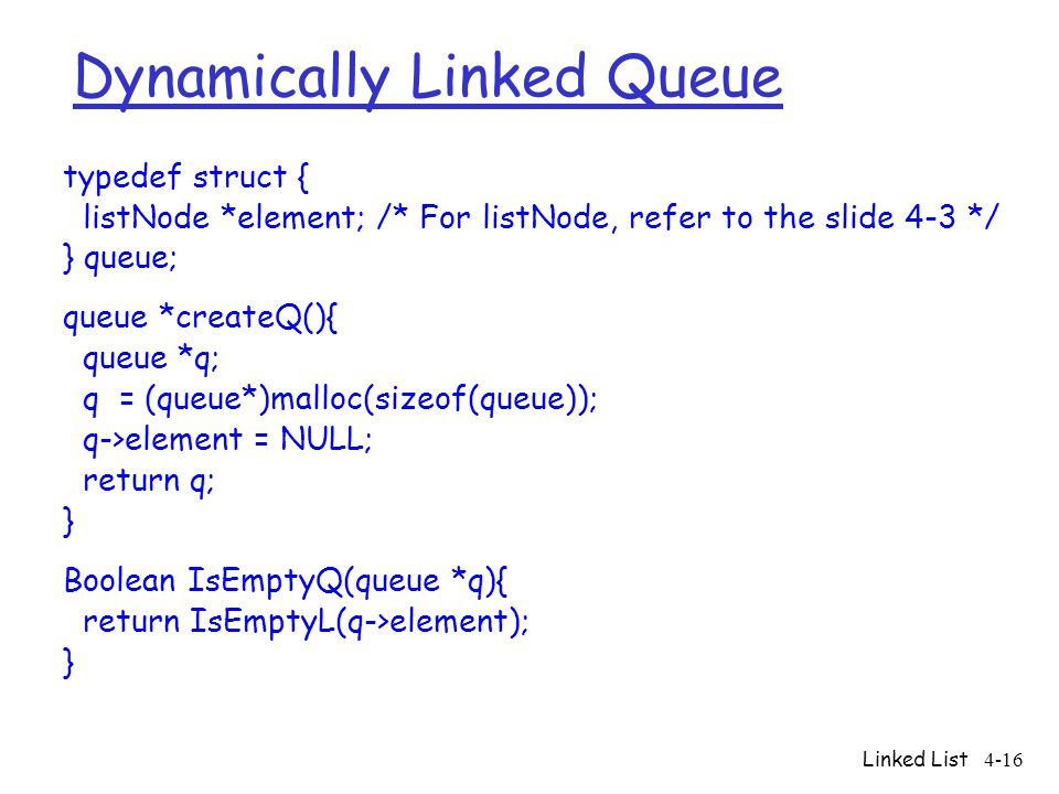 Linked List4-16 Dynamically Linked Queue typedef struct { listNode *element; /* For listNode, refer to the slide 4-3 */ } queue; queue *createQ(){ que