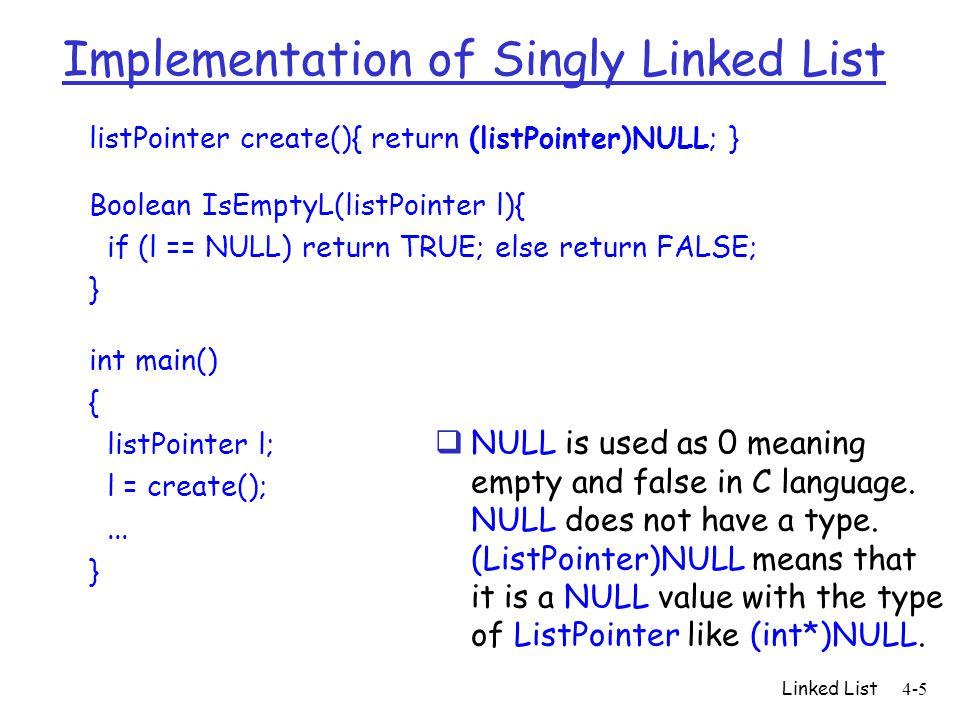 Implementation of Singly Linked List listPointer create(){ return (listPointer)NULL; } Boolean IsEmptyL(listPointer l){ if (l == NULL) return TRUE; el