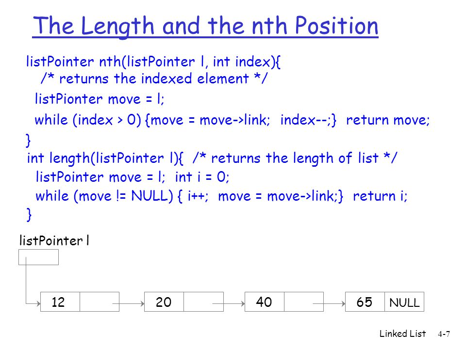 The Length and the nth Position listPointer nth(listPointer l, int index){ /* returns the indexed element */ listPionter move = l; while (index > 0) {