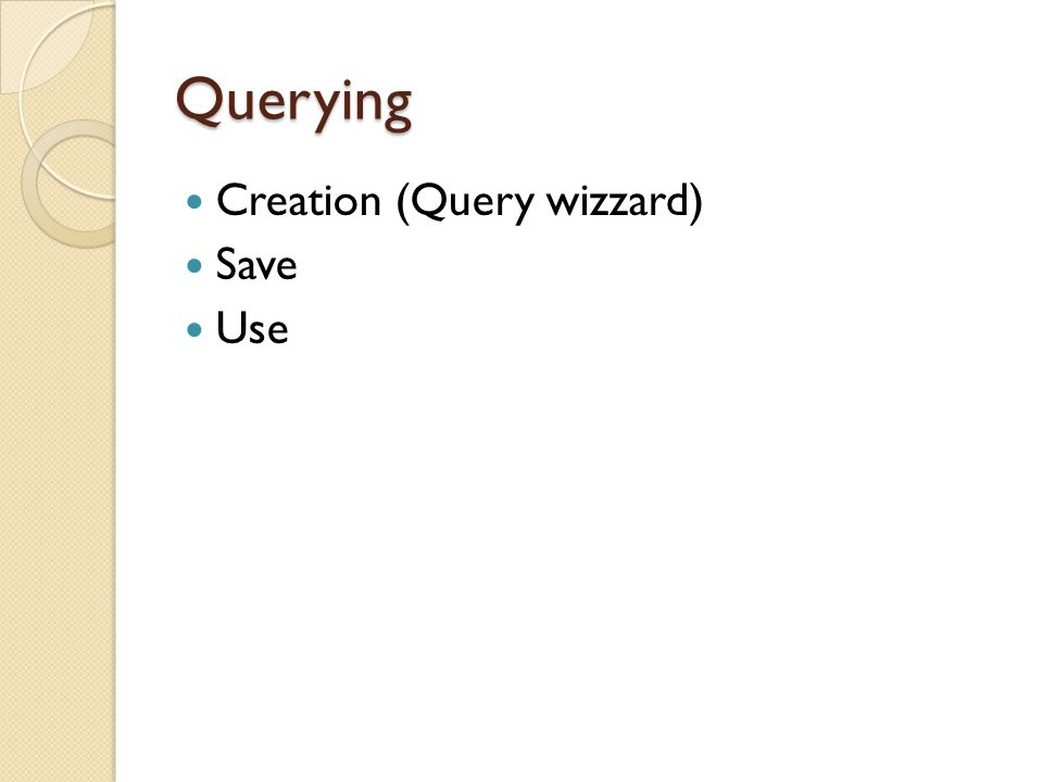 Querying Creation (Query wizzard) Save Use