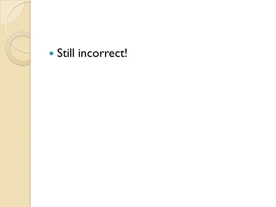 Still incorrect!