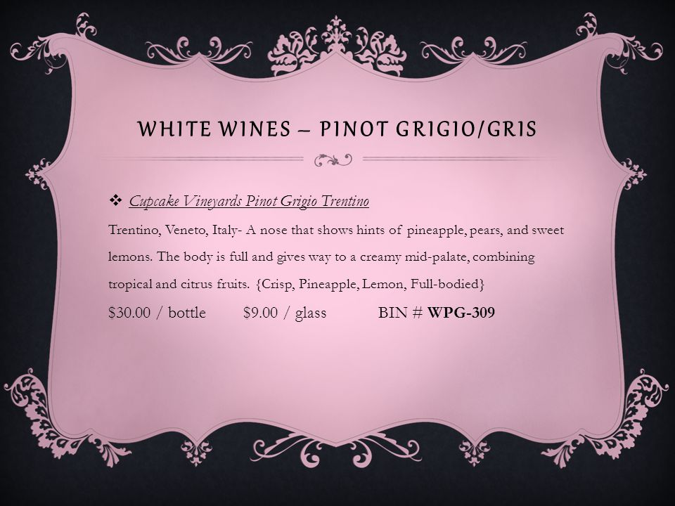 WHITE WINES – PINOT GRIGIO/GRIS Little Black Dress Pinot Grigio Aromas of bright fruit on the nose including apple, pear, lemongrass, floral notes, lively orange and tangerine.