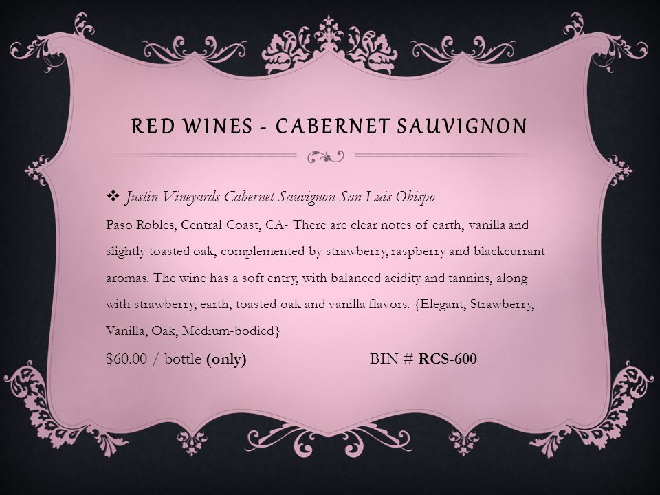 RED WINES - CABERNET SAUVIGNON Justin Vineyards Cabernet Sauvignon San Luis Obispo Paso Robles, Central Coast, CA- There are clear notes of earth, vanilla and slightly toasted oak, complemented by strawberry, raspberry and blackcurrant aromas.