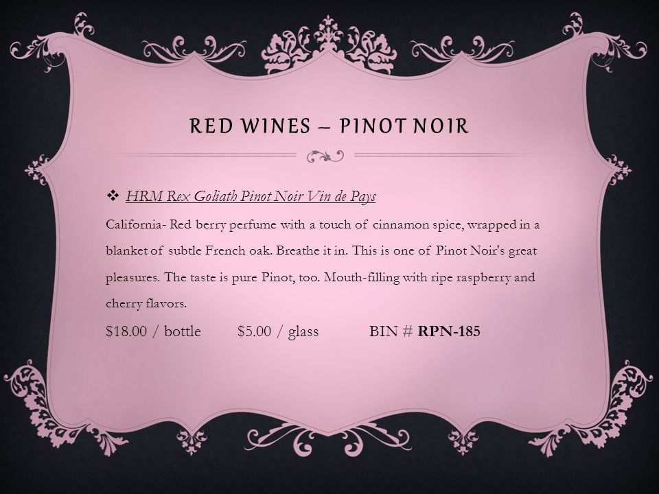 RED WINES – PINOT NOIR HRM Rex Goliath Pinot Noir Vin de Pays California- Red berry perfume with a touch of cinnamon spice, wrapped in a blanket of subtle French oak.