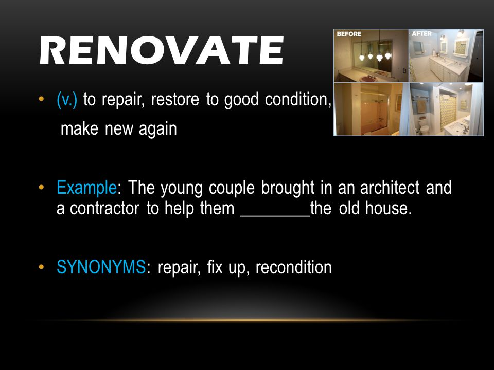RENOVATE (v.) to repair, restore to good condition, make new again Example: The young couple brought in an architect and a contractor to help them ________the old house.
