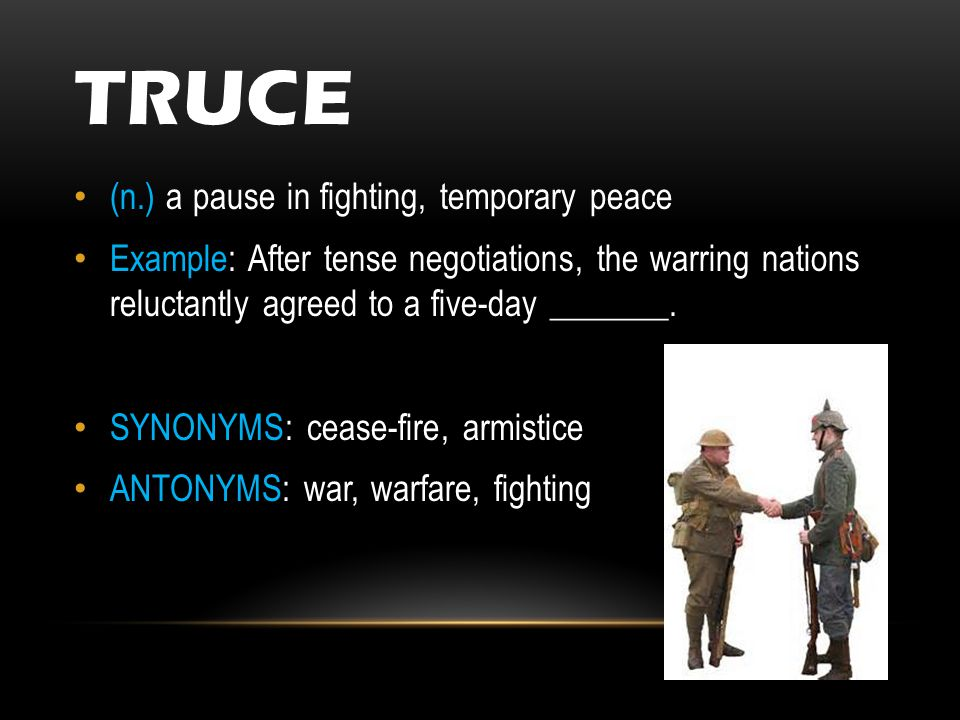 TRUCE (n.) a pause in fighting, temporary peace Example: After tense negotiations, the warring nations reluctantly agreed to a five-day _______.