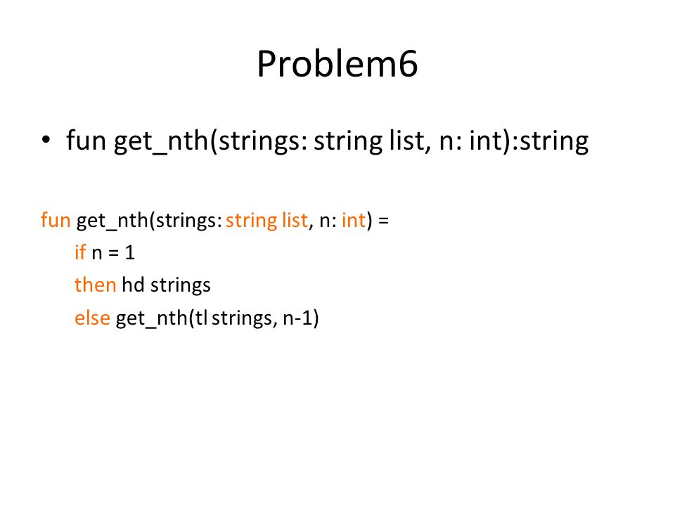 Problem6 fun get_nth(strings: string list, n: int):string fun get_nth(strings: string list, n: int) = if n = 1 then hd strings else get_nth(tl strings, n-1)