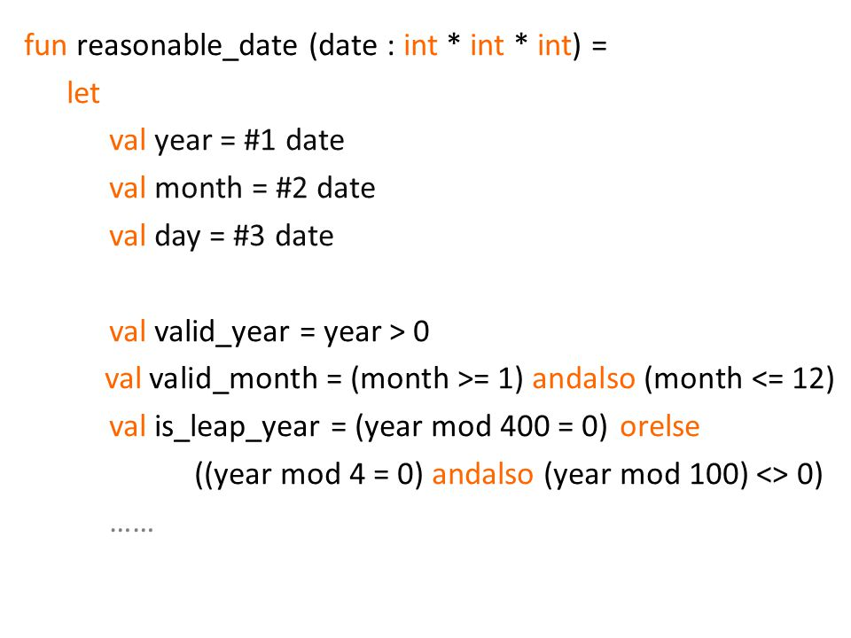 fun reasonable_date (date : int * int * int) = let val year = #1 date val month = #2 date val day = #3 date val valid_year = year > 0 val valid_month = (month >= 1) andalso (month <= 12) val is_leap_year = (year mod 400 = 0) orelse ((year mod 4 = 0) andalso (year mod 100) <> 0) ……