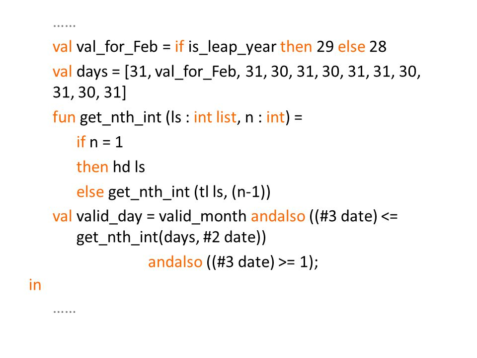 val val_for_Feb = if is_leap_year then 29 else 28 val days = [31, val_for_Feb, 31, 30, 31, 30, 31, 31, 30, 31, 30, 31] fun get_nth_int (ls : int list, n : int) = if n = 1 then hd ls else get_nth_int (tl ls, (n-1)) val valid_day = valid_month andalso ((#3 date) <= get_nth_int(days, #2 date)) andalso ((#3 date) >= 1); in ……