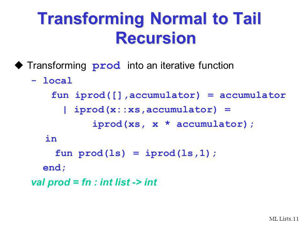 ML Lists.11 Transforming Normal to Tail Recursion Transforming prod into an iterative function - local fun iprod([],accumulator) = accumulator | iprod(x::xs,accumulator) = iprod(xs, x * accumulator); in fun prod(ls) = iprod(ls,1); end; val prod = fn : int list -> int