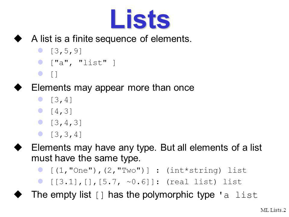 ML Lists.3 Building a List Every list is either empty or can be constructed by joining its first element and its tail (which is a list itself) Examples: [1, 2, 3, 4] Head = 1, Tail = [2,3,4] [1, 2] Head = 1, Tail = [2] [1] Head = 1, Tail = [] [] [] The tail is a list .