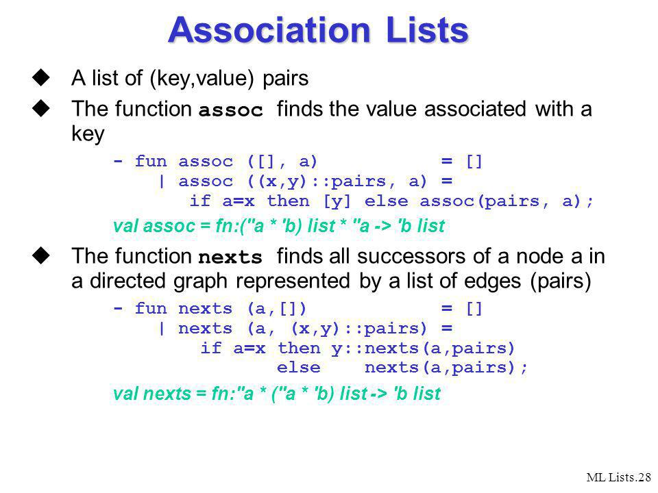 ML Lists.28 Association Lists A list of (key,value) pairs The function assoc finds the value associated with a key - fun assoc ([], a) = [] | assoc ((x,y)::pairs, a) = if a=x then [y] else assoc(pairs, a); val assoc = fn:( a * b) list * a -> b list The function nexts finds all successors of a node a in a directed graph represented by a list of edges (pairs) - fun nexts (a,[]) = [] | nexts (a, (x,y)::pairs) = if a=x then y::nexts(a,pairs) else nexts(a,pairs); val nexts = fn: a * ( a * b) list -> b list