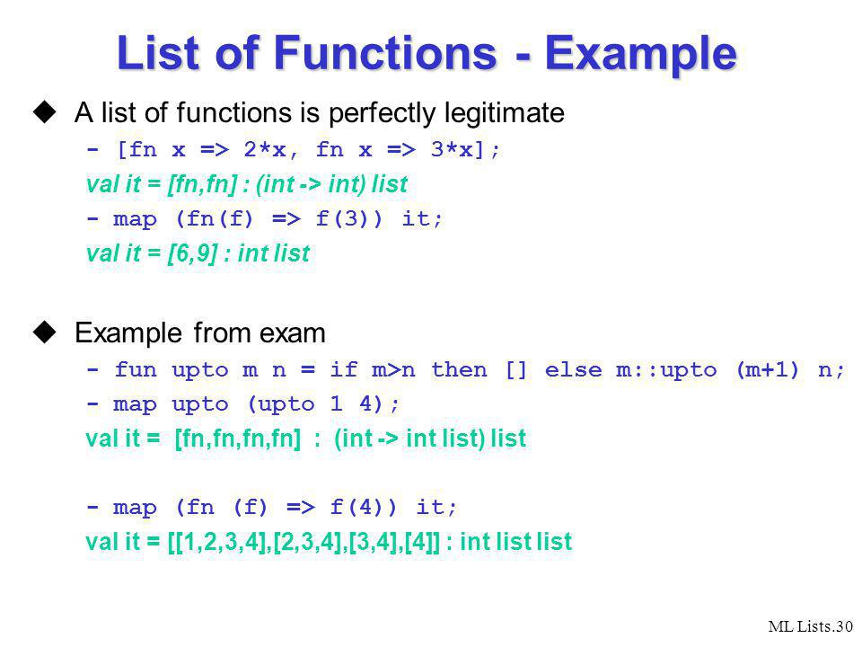 ML Lists.30 List of Functions - Example A list of functions is perfectly legitimate - [fn x => 2*x, fn x => 3*x]; val it = [fn,fn] : (int -> int) list - map (fn(f) => f(3)) it; val it = [6,9] : int list Example from exam - fun upto m n = if m>n then [] else m::upto (m+1) n; - map upto (upto 1 4); val it = [fn,fn,fn,fn] : (int -> int list) list - map (fn (f) => f(4)) it; val it = [[1,2,3,4],[2,3,4],[3,4],[4]] : int list list