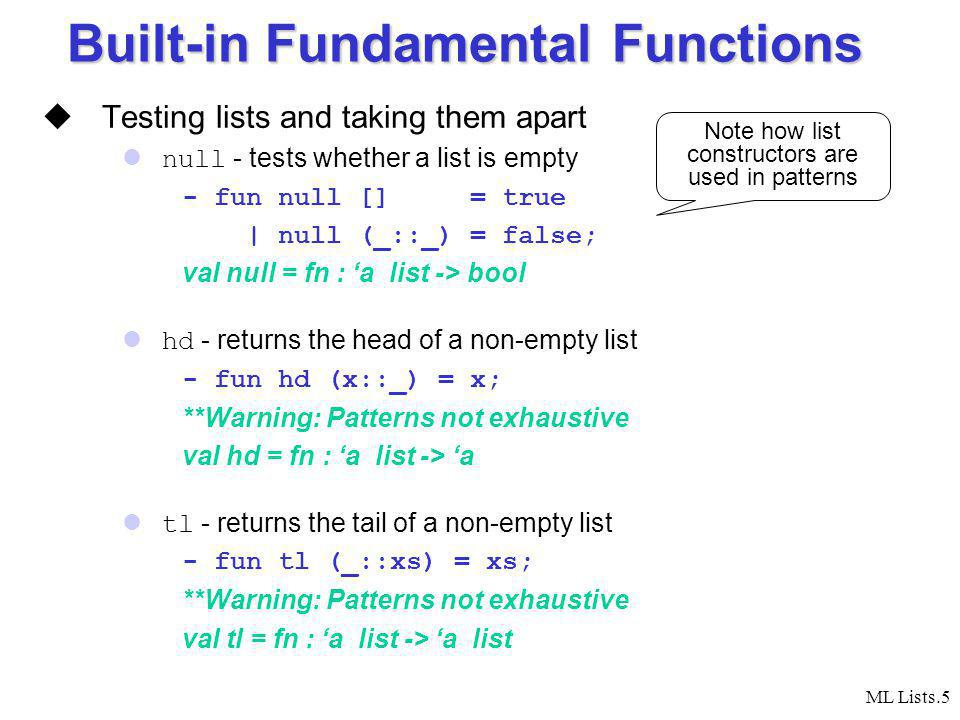 ML Lists.5 Built-in Fundamental Functions Testing lists and taking them apart null - tests whether a list is empty - fun null [] = true | null (_::_) = false; val null = fn : a list -> bool hd - returns the head of a non-empty list - fun hd (x::_) = x; **Warning: Patterns not exhaustive val hd = fn : a list -> a tl - returns the tail of a non-empty list - fun tl (_::xs) = xs; **Warning: Patterns not exhaustive val tl = fn : a list -> a list Note how list constructors are used in patterns