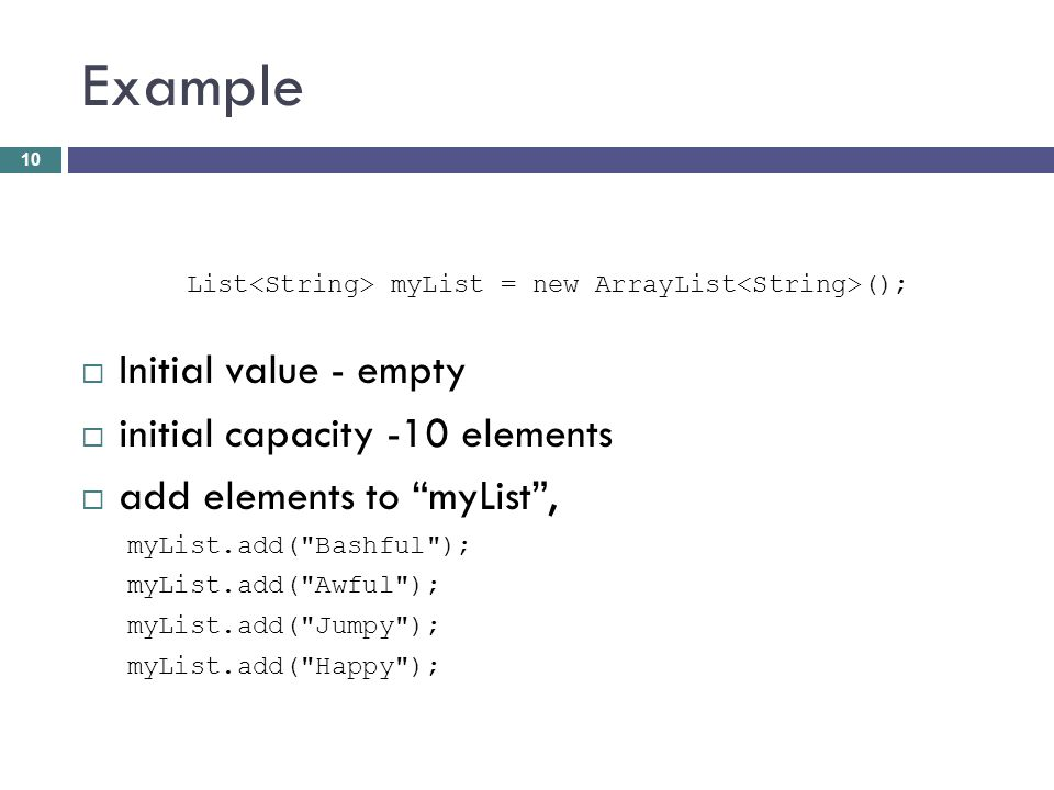 Example List myList = new ArrayList (); Initial value - empty initial capacity -10 elements add elements to myList, myList.add(
