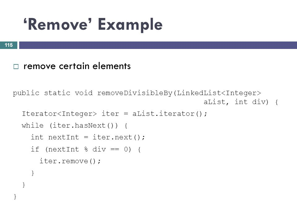 Remove Example remove certain elements public static void removeDivisibleBy(LinkedList aList, int div) { Iterator iter = aList.iterator(); while (iter