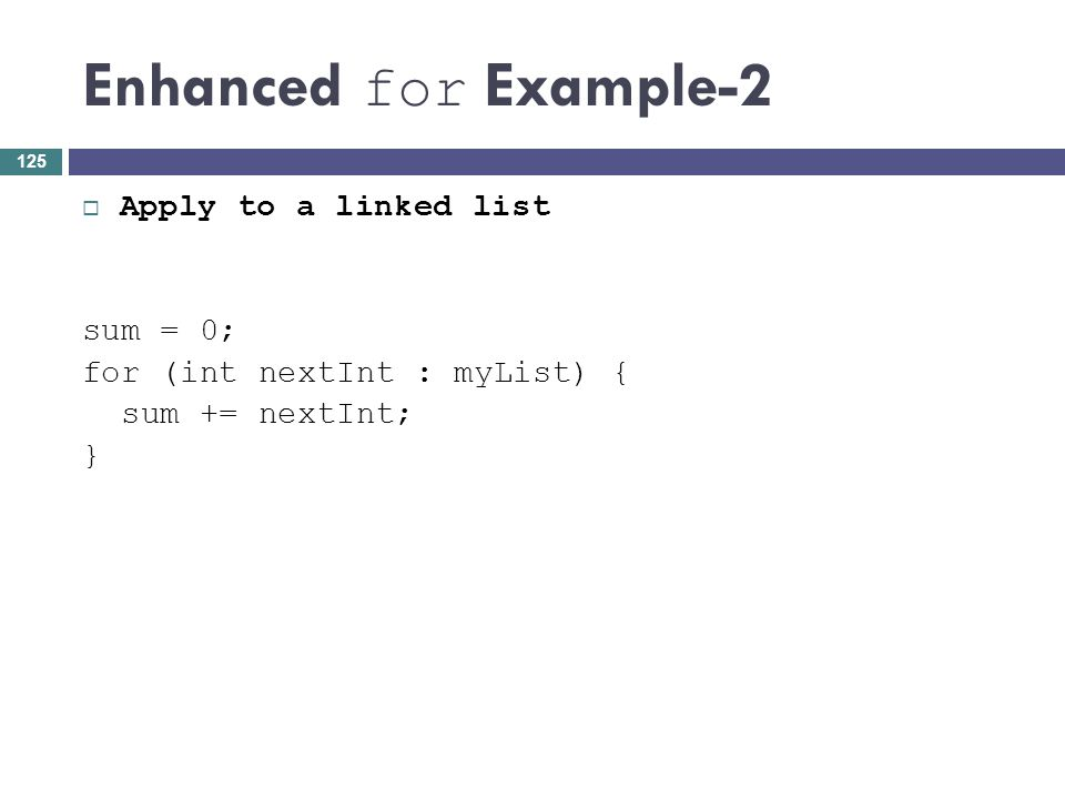 Enhanced for Example-2 Apply to a linked list sum = 0; for (int nextInt : myList) { sum += nextInt; } 125